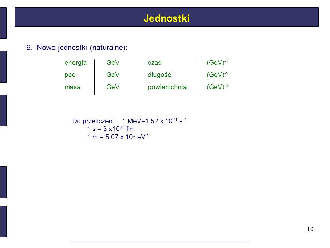 16 6. Nowe jednostki (naturalne): Do przeliczeń: 1 MeV=1.52 x 10 21 s -1 1 s = 3 x10 23 fm 1 m = 5.07 x 10 6 eV -1 Jednostki energiaGeVczas(GeV) -1 pę