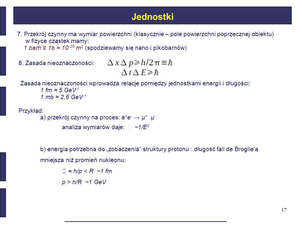 17 7. Przekrój czynny ma wymiar powierzchni (klasycznie – pole powierzchni poprzecznej obiektu) w fizyce cząstek mamy: 1 barn ≡ 1b = 10 -28 m 2 (spodz