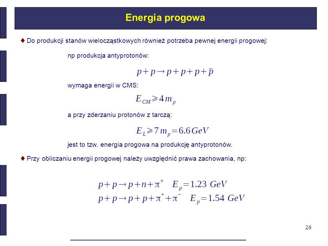 26 Energia progowa ♦ Do produkcji stanów wielocząstkowych również potrzeba pewnej energii progowej: np produkcja antyprotonów: wymaga energii w CMS: a