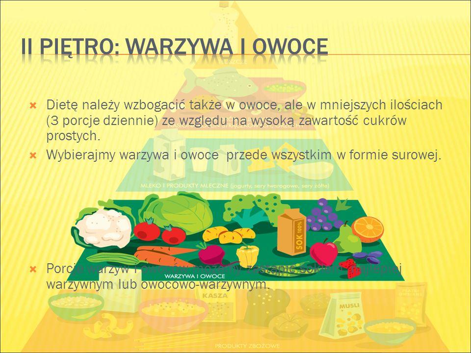  Dietę należy wzbogacić także w owoce, ale w mniejszych ilościach (3 porcje dziennie) ze względu na wysoką zawartość cukrów prostych.  Wybierajmy wa