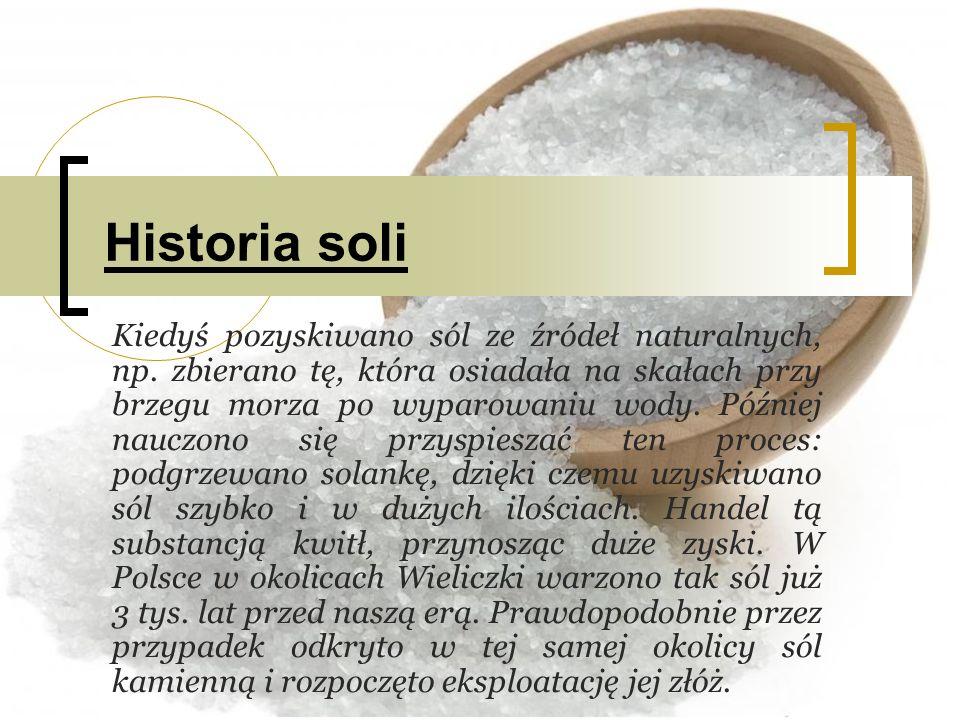 Historia soli Kiedyś pozyskiwano sól ze źródeł naturalnych, np. zbierano tę, która osiadała na skałach przy brzegu morza po wyparowaniu wody. Później