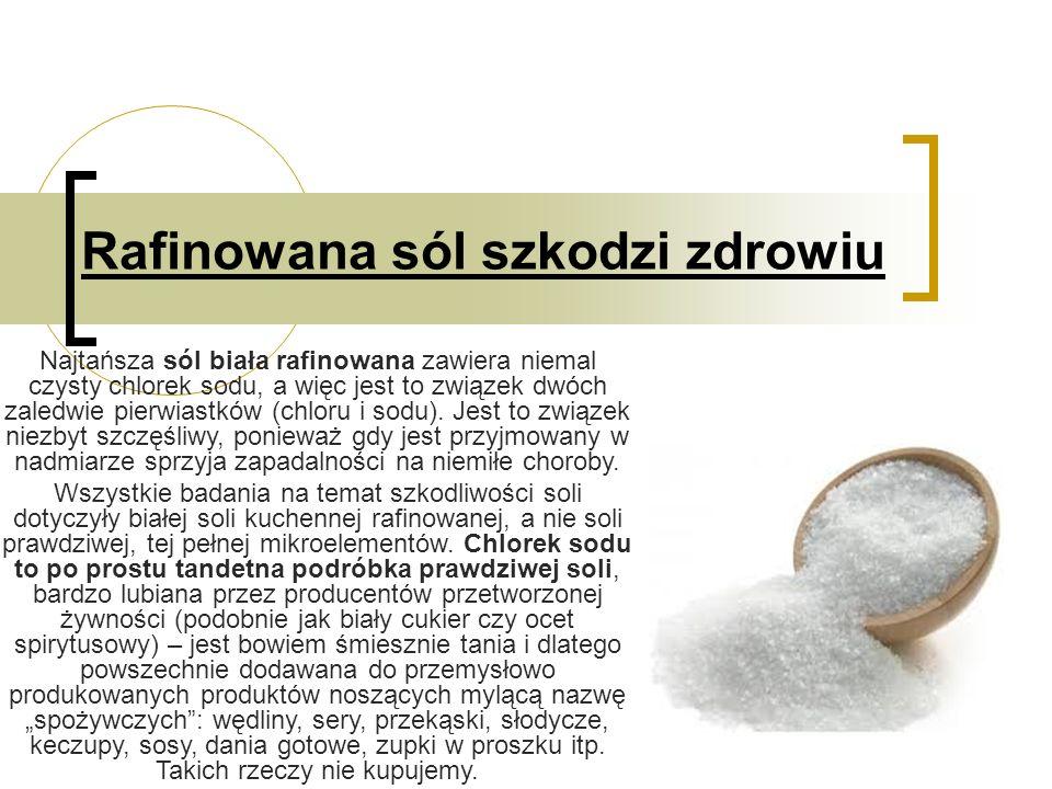 Rafinowana sól szkodzi zdrowiu Najtańsza sól biała rafinowana zawiera niemal czysty chlorek sodu, a więc jest to związek dwóch zaledwie pierwiastków (chloru i sodu).