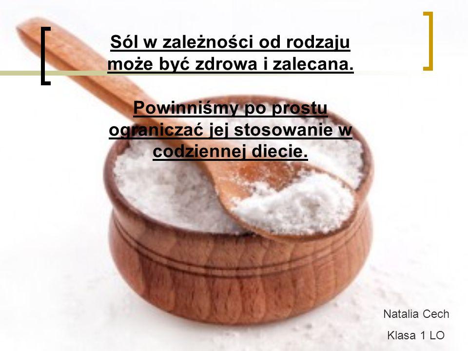 Sól w zależności od rodzaju może być zdrowa i zalecana. Powinniśmy po prostu ograniczać jej stosowanie w codziennej diecie. Natalia Cech Klasa 1 LO