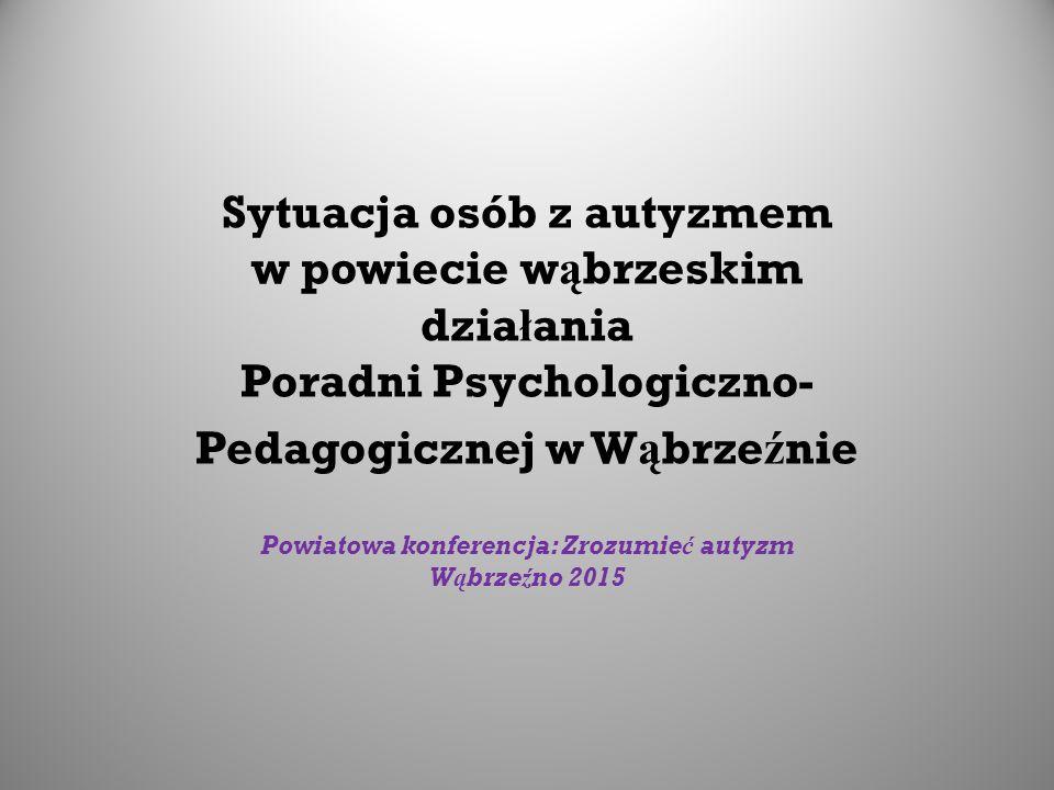 Sytuacja osób z autyzmem w powiecie w ą brzeskim dzia ł ania Poradni Psychologiczno- Pedagogicznej w W ą brze ź nie Powiatowa konferencja: Zrozumieć autyzm Wąbrzeźno 2015