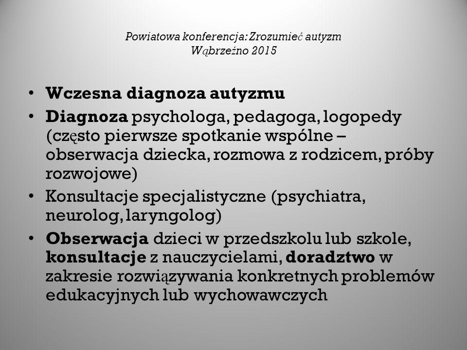 Powiatowa konferencja: Zrozumie ć autyzm W ą brze ź no 2015 Wczesna diagnoza autyzmu Diagnoza psychologa, pedagoga, logopedy (cz ę sto pierwsze spotkanie wspólne – obserwacja dziecka, rozmowa z rodzicem, próby rozwojowe) Konsultacje specjalistyczne (psychiatra, neurolog, laryngolog) Obserwacja dzieci w przedszkolu lub szkole, konsultacje z nauczycielami, doradztwo w zakresie rozwi ą zywania konkretnych problemów edukacyjnych lub wychowawczych