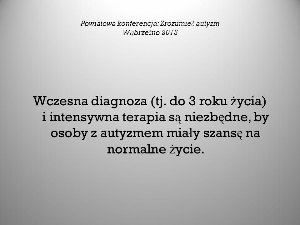 Powiatowa konferencja: Zrozumie ć autyzm W ą brze ź no 2015 Wczesna diagnoza (tj. do 3 roku ż ycia) i intensywna terapia s ą niezb ę dne, by osoby z a