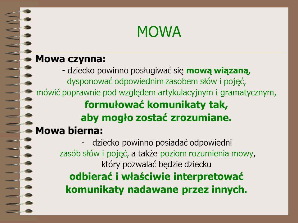 MOWA Mowa czynna: - dziecko powinno posługiwać się mową wiązaną, dysponować odpowiednim zasobem słów i pojęć, mówić poprawnie pod względem artykulacyjnym i gramatycznym, formułować komunikaty tak, aby mogło zostać zrozumiane.