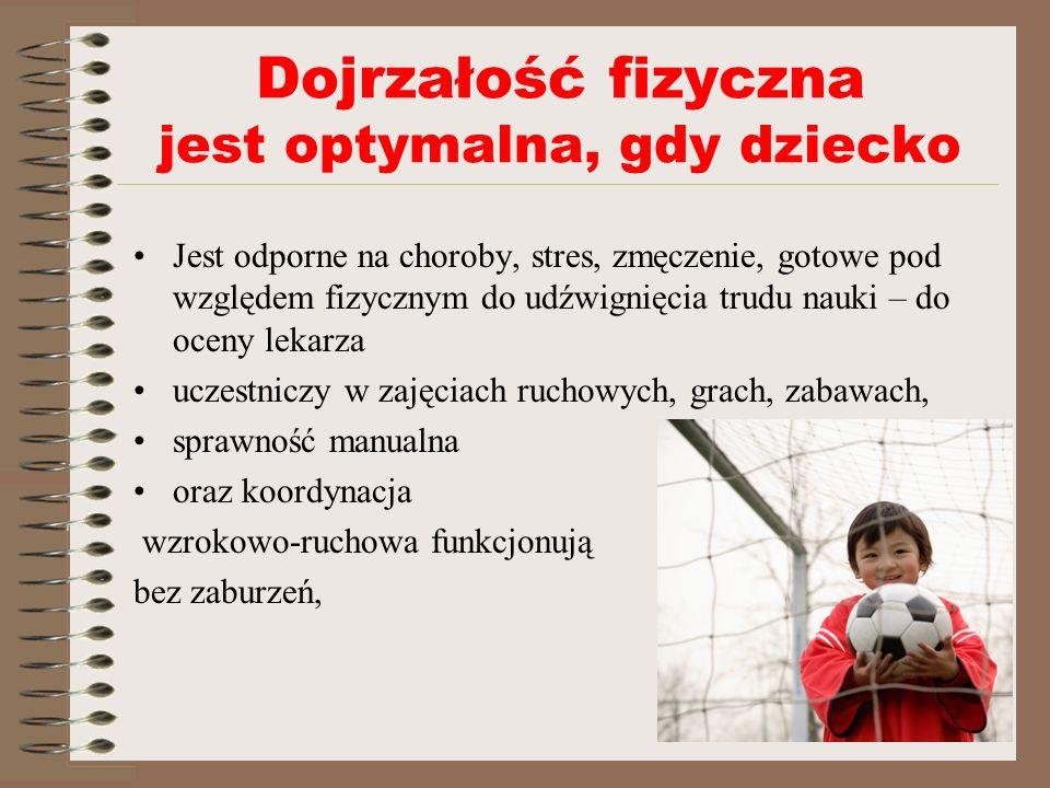 Dojrzałość fizyczna jest optymalna, gdy dziecko Jest odporne na choroby, stres, zmęczenie, gotowe pod względem fizycznym do udźwignięcia trudu nauki – do oceny lekarza uczestniczy w zajęciach ruchowych, grach, zabawach, sprawność manualna oraz koordynacja wzrokowo-ruchowa funkcjonują bez zaburzeń,