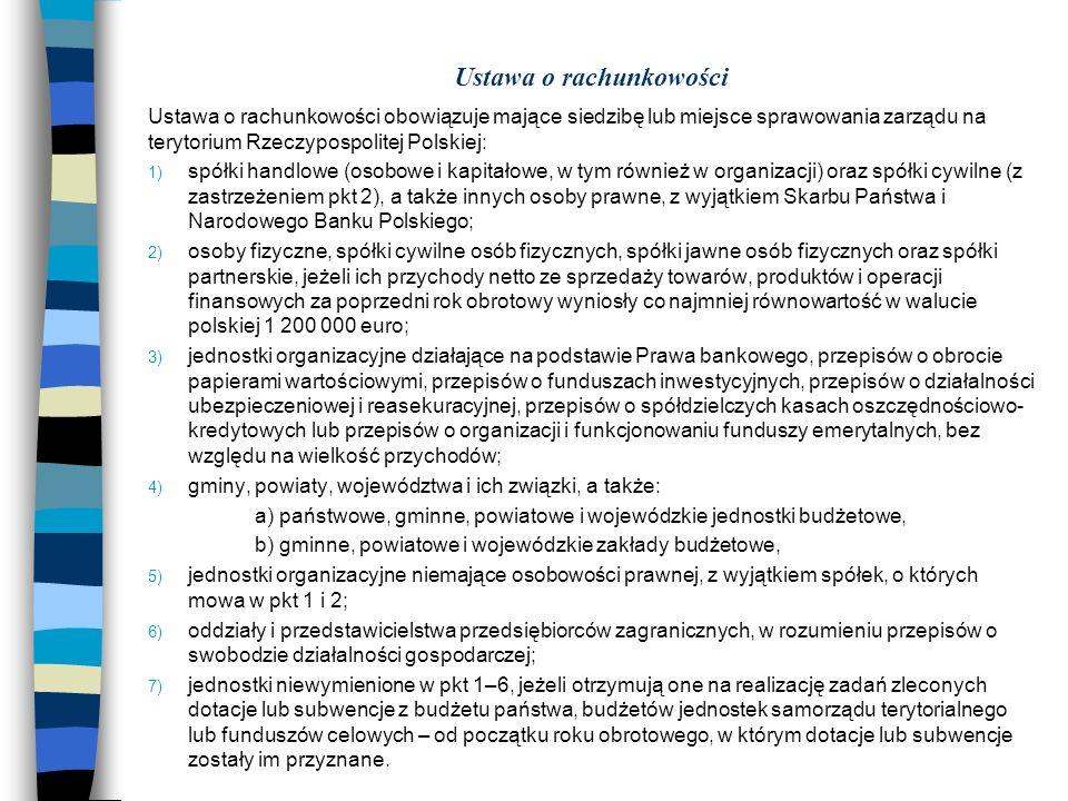 Ustawa o rachunkowości Ustawa o rachunkowości obowiązuje mające siedzibę lub miejsce sprawowania zarządu na terytorium Rzeczypospolitej Polskiej: 1) spółki handlowe (osobowe i kapitałowe, w tym również w organizacji) oraz spółki cywilne (z zastrzeżeniem pkt 2), a także innych osoby prawne, z wyjątkiem Skarbu Państwa i Narodowego Banku Polskiego; 2) osoby fizyczne, spółki cywilne osób fizycznych, spółki jawne osób fizycznych oraz spółki partnerskie, jeżeli ich przychody netto ze sprzedaży towarów, produktów i operacji finansowych za poprzedni rok obrotowy wyniosły co najmniej równowartość w walucie polskiej 1 200 000 euro; 3) jednostki organizacyjne działające na podstawie Prawa bankowego, przepisów o obrocie papierami wartościowymi, przepisów o funduszach inwestycyjnych, przepisów o działalności ubezpieczeniowej i reasekuracyjnej, przepisów o spółdzielczych kasach oszczędnościowo- kredytowych lub przepisów o organizacji i funkcjonowaniu funduszy emerytalnych, bez względu na wielkość przychodów; 4) gminy, powiaty, województwa i ich związki, a także: a) państwowe, gminne, powiatowe i wojewódzkie jednostki budżetowe, b) gminne, powiatowe i wojewódzkie zakłady budżetowe, 5) jednostki organizacyjne niemające osobowości prawnej, z wyjątkiem spółek, o których mowa w pkt 1 i 2; 6) oddziały i przedstawicielstwa przedsiębiorców zagranicznych, w rozumieniu przepisów o swobodzie działalności gospodarczej; 7) jednostki niewymienione w pkt 1–6, jeżeli otrzymują one na realizację zadań zleconych dotacje lub subwencje z budżetu państwa, budżetów jednostek samorządu terytorialnego lub funduszów celowych – od początku roku obrotowego, w którym dotacje lub subwencje zostały im przyznane.