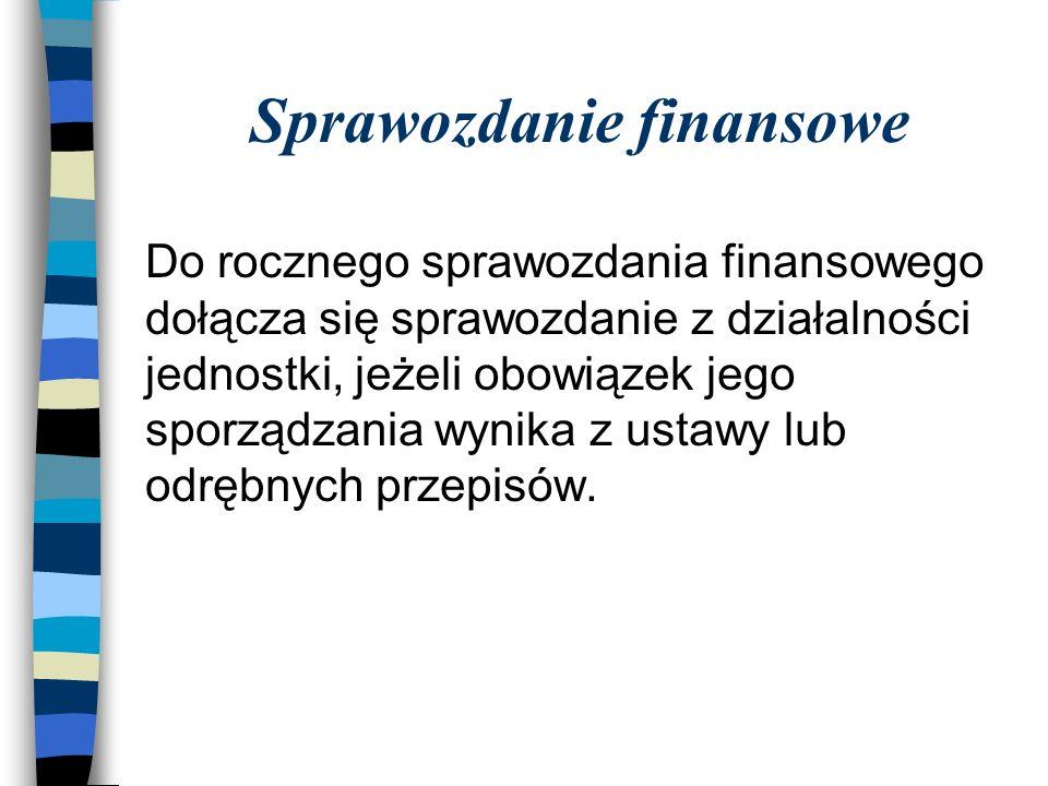 Sprawozdanie finansowe Do rocznego sprawozdania finansowego dołącza się sprawozdanie z działalności jednostki, jeżeli obowiązek jego sporządzania wynika z ustawy lub odrębnych przepisów.