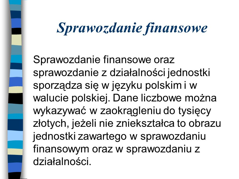 Sprawozdanie finansowe Sprawozdanie finansowe oraz sprawozdanie z działalności jednostki sporządza się w języku polskim i w walucie polskiej.