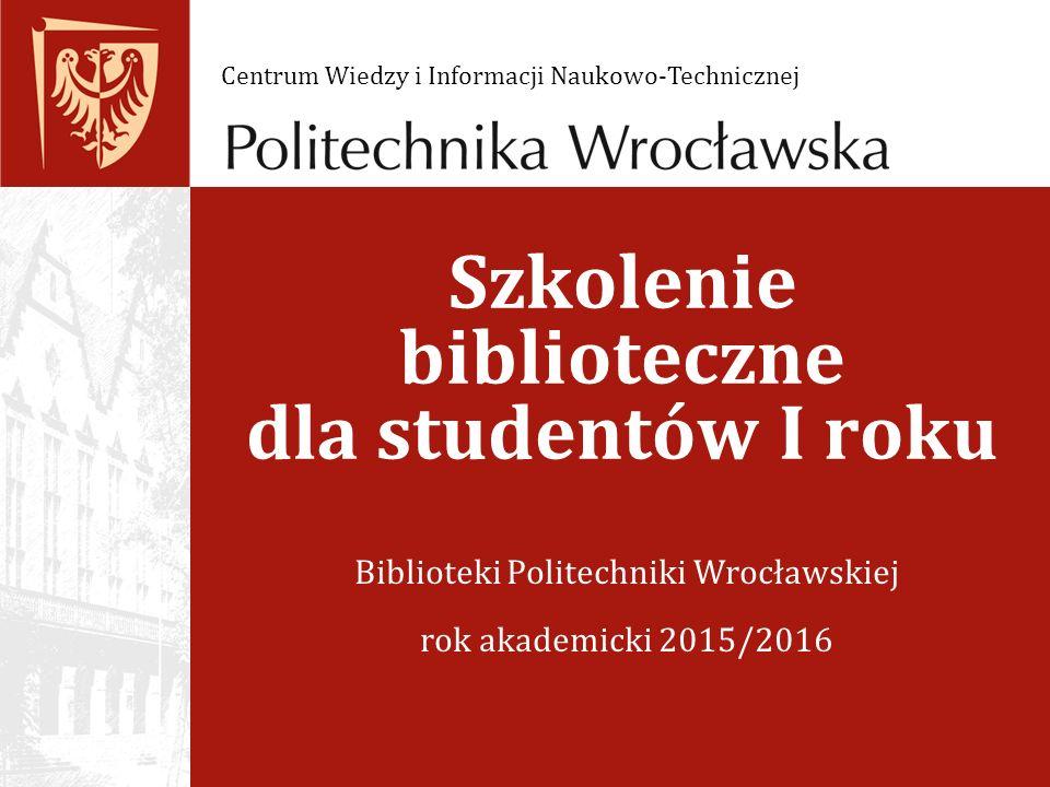 Szkolenie biblioteczne dla studentów I roku Biblioteki Politechniki Wrocławskiej rok akademicki 2015/2016 Centrum Wiedzy i Informacji Naukowo-Technicznej