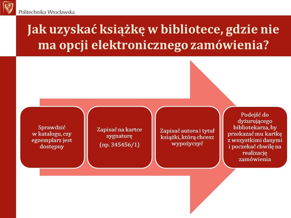 Jak uzyskać książkę w bibliotece, gdzie nie ma opcji elektronicznego zamówienia? Sprawdzić w katalogu, czy egzemplarz jest dostępny Zapisać na kartce