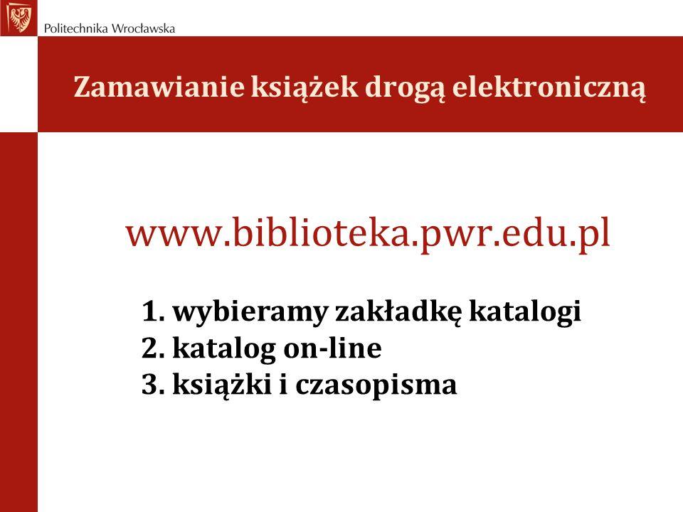 Zamawianie książek drogą elektroniczną www.biblioteka.pwr.edu.pl 1. wybieramy zakładkę katalogi 2. katalog on-line 3. książki i czasopisma