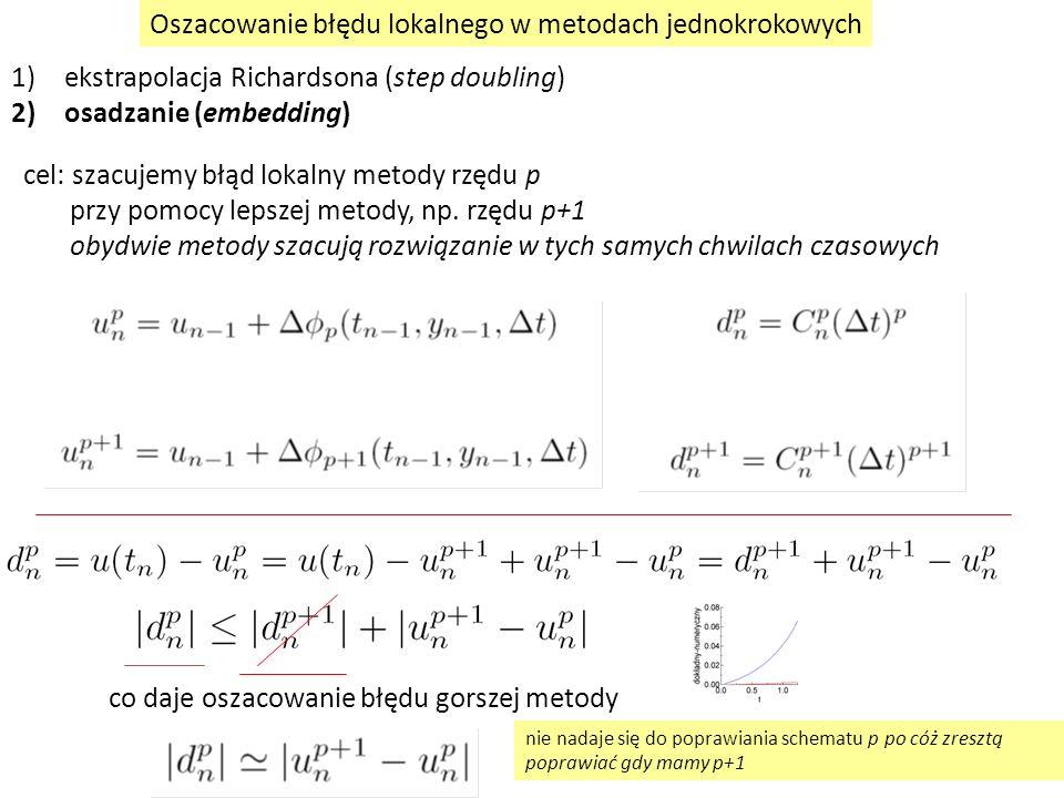 Oszacowanie błędu lokalnego w metodach jednokrokowych 1)ekstrapolacja Richardsona (step doubling) 2)osadzanie (embedding) cel: szacujemy błąd lokalny metody rzędu p przy pomocy lepszej metody, np.