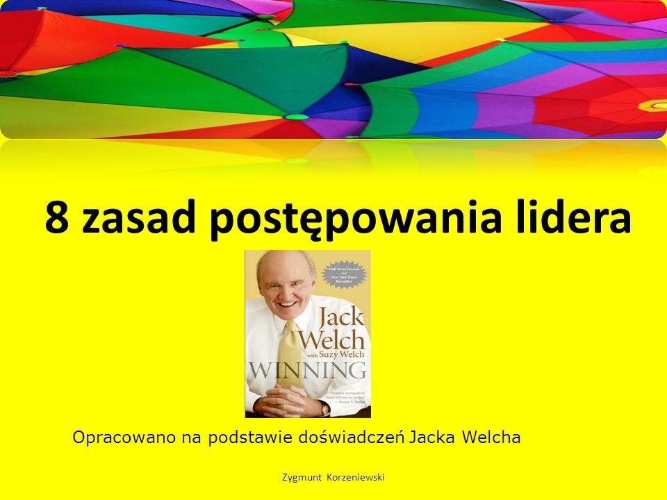 8 zasad postępowania lidera Zygmunt Korzeniewski Opracowano na podstawie doświadczeń Jacka Welcha
