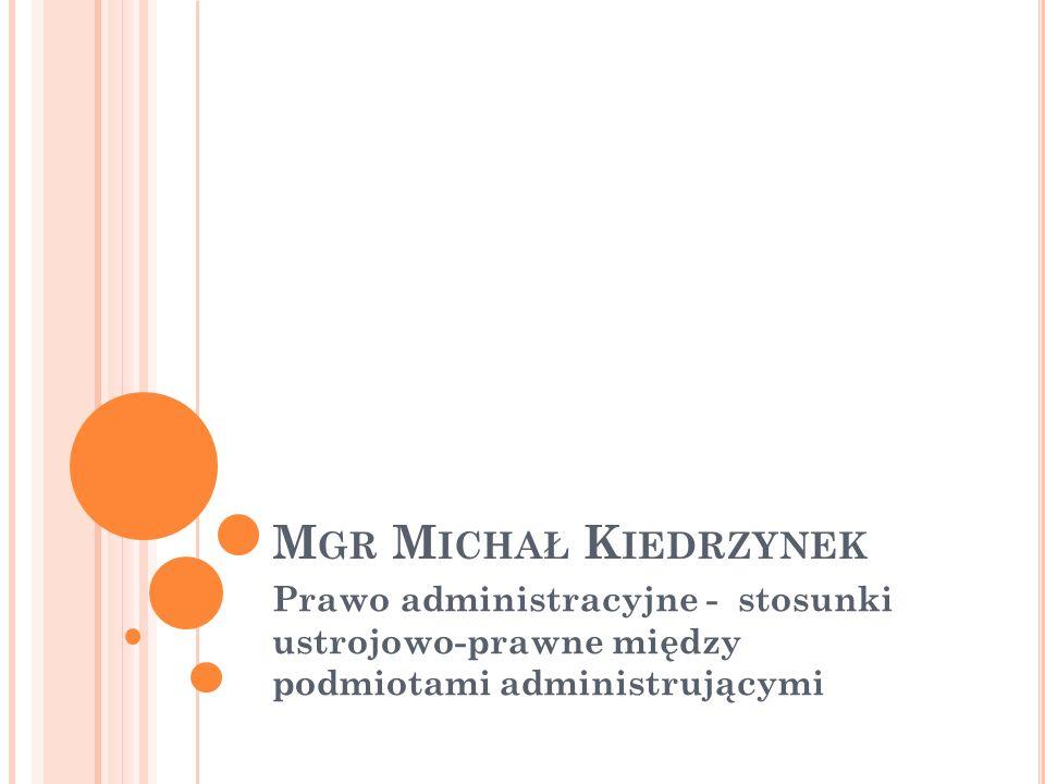 M GR M ICHAŁ K IEDRZYNEK Prawo administracyjne - stosunki ustrojowo-prawne między podmiotami administrującymi