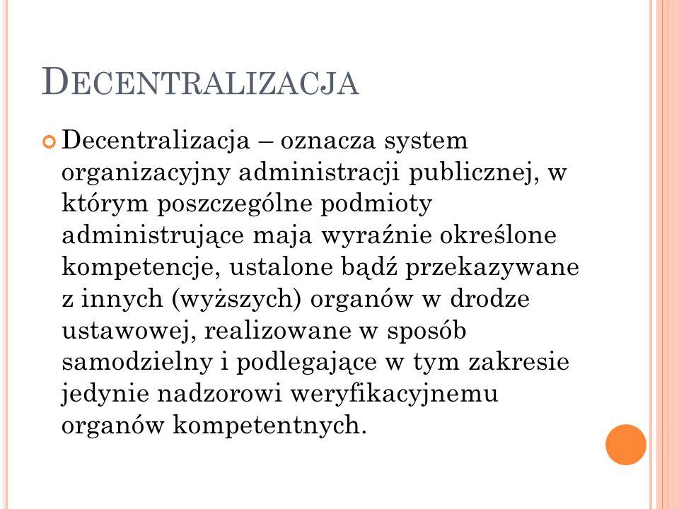 D ECENTRALIZACJA Decentralizacja – oznacza system organizacyjny administracji publicznej, w którym poszczególne podmioty administrujące maja wyraźnie określone kompetencje, ustalone bądź przekazywane z innych (wyższych) organów w drodze ustawowej, realizowane w sposób samodzielny i podlegające w tym zakresie jedynie nadzorowi weryfikacyjnemu organów kompetentnych.