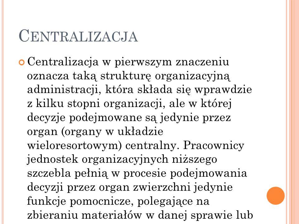 C ENTRALIZACJA Centralizacja w pierwszym znaczeniu oznacza taką strukturę organizacyjną administracji, która składa się wprawdzie z kilku stopni organizacji, ale w której decyzje podejmowane są jedynie przez organ (organy w układzie wieloresortowym) centralny.