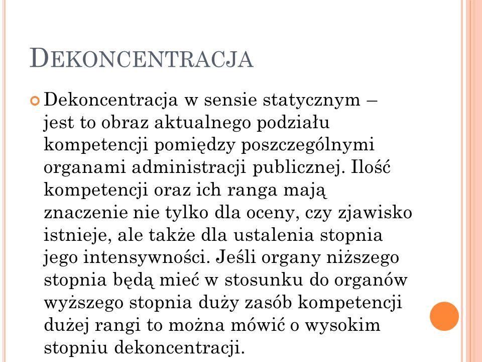 D EKONCENTRACJA Dekoncentracja w sensie statycznym – jest to obraz aktualnego podziału kompetencji pomiędzy poszczególnymi organami administracji publicznej.