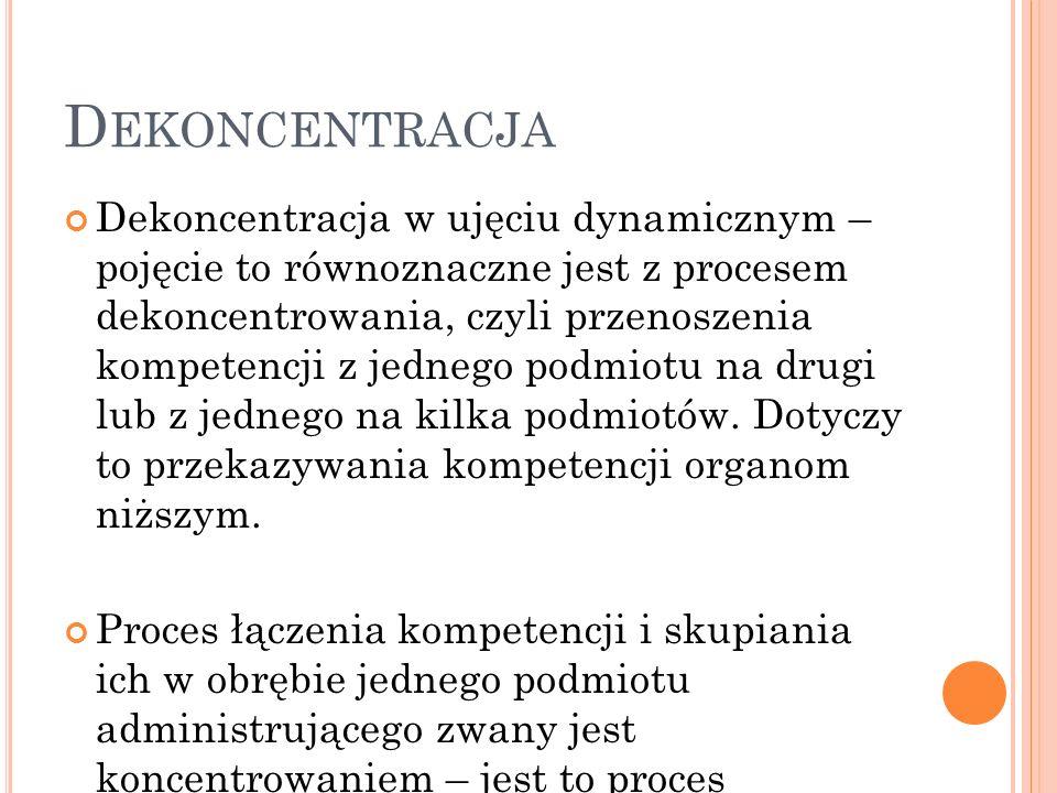 D EKONCENTRACJA Dekoncentracja w ujęciu dynamicznym – pojęcie to równoznaczne jest z procesem dekoncentrowania, czyli przenoszenia kompetencji z jednego podmiotu na drugi lub z jednego na kilka podmiotów.
