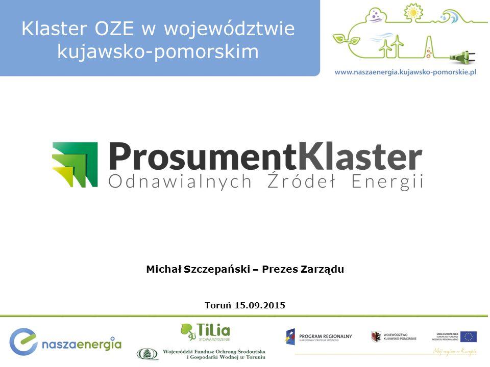 Klaster OZE w województwie kujawsko-pomorskim Michał Szczepański – Prezes Zarządu Toruń 15.09.2015