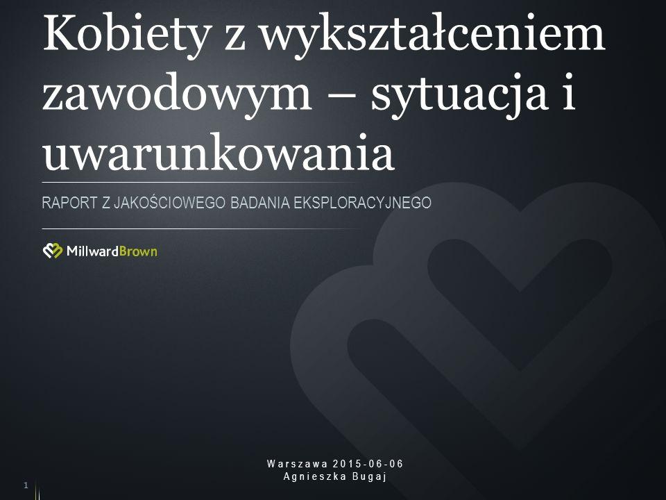 Kobiety z wykształceniem zawodowym – sytuacja i uwarunkowania RAPORT Z JAKOŚCIOWEGO BADANIA EKSPLORACYJNEGO 1 Warszawa 2015-06-06 Agnieszka Bugaj