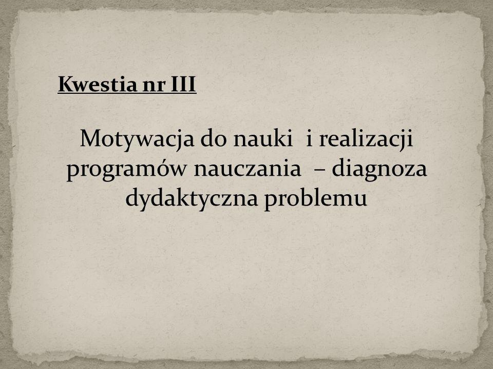 Kwestia nr III Motywacja do nauki i realizacji programów nauczania – diagnoza dydaktyczna problemu
