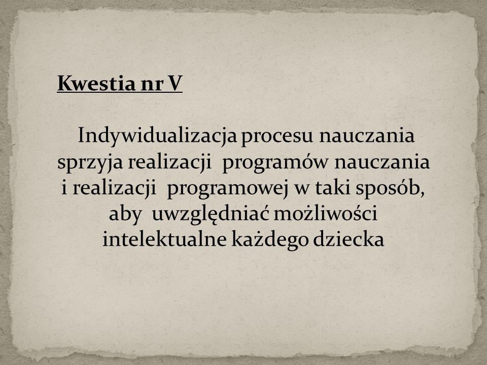 Kwestia nr V Indywidualizacja procesu nauczania sprzyja realizacji programów nauczania i realizacji programowej w taki sposób, aby uwzględniać możliwości intelektualne każdego dziecka