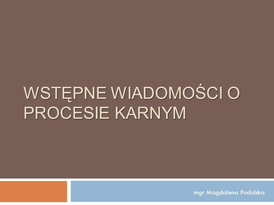WSTĘPNE WIADOMOŚCI O PROCESIE KARNYM mgr Magdalena Podolska