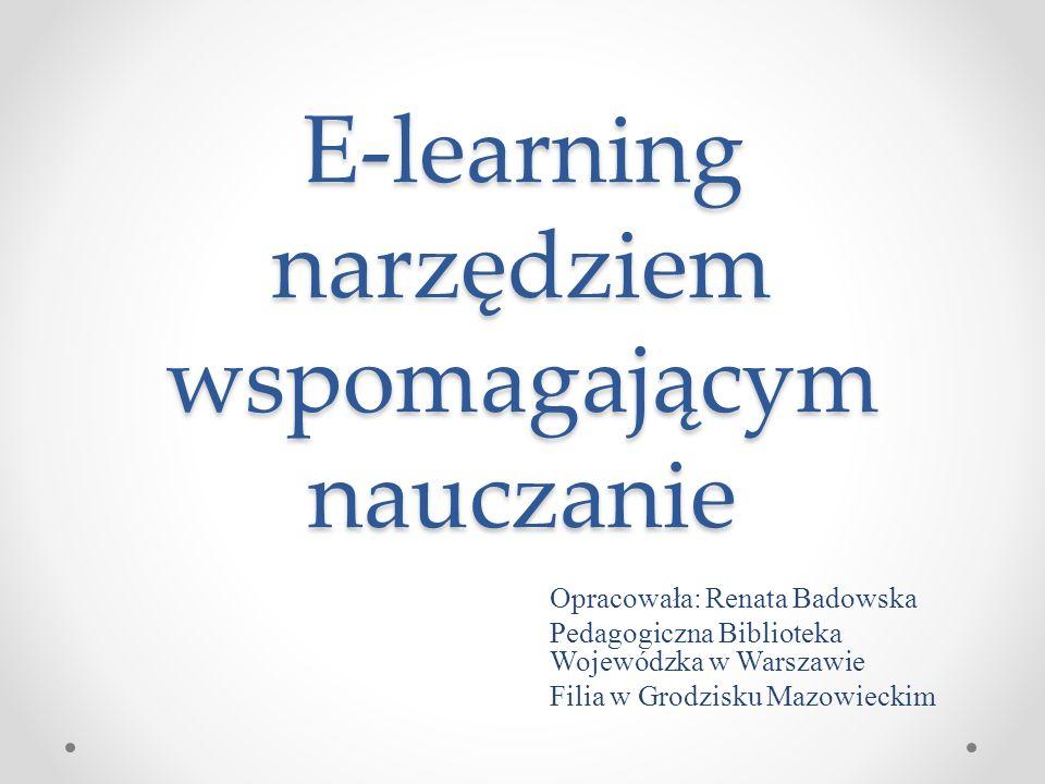 E-learning narzędziem wspomagającym nauczanie Opracowała: Renata Badowska Pedagogiczna Biblioteka Wojewódzka w Warszawie Filia w Grodzisku Mazowieckim