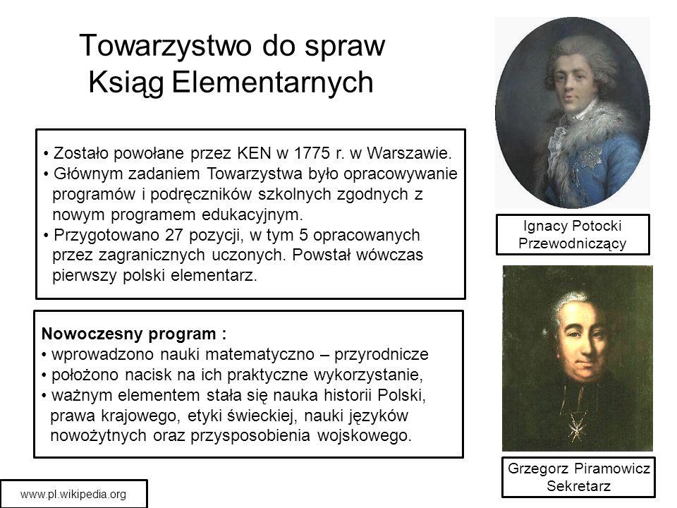 Towarzystwo do spraw Ksiąg Elementarnych Ignacy Potocki Przewodniczący Grzegorz Piramowicz Sekretarz Zostało powołane przez KEN w 1775 r. w Warszawie.