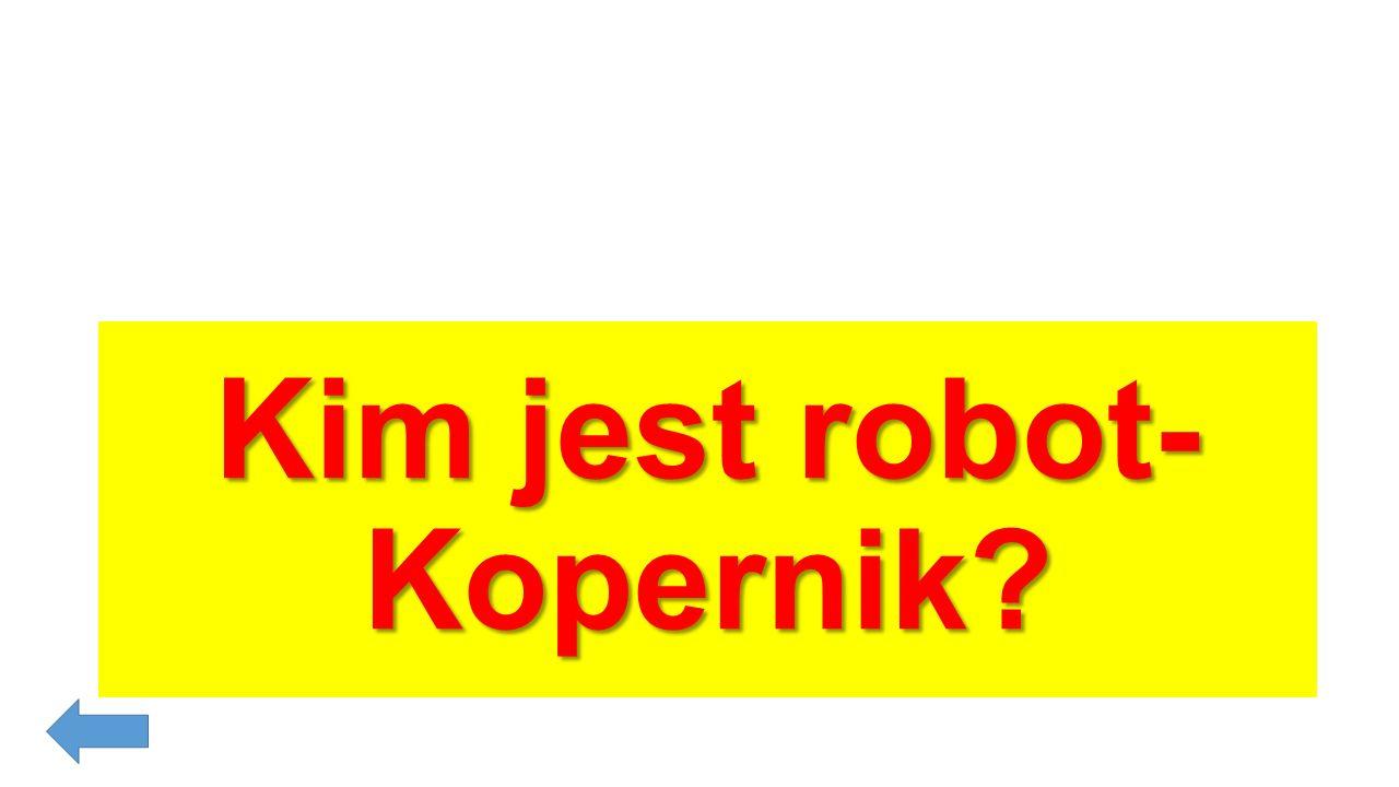 Kopernik: tak, to znana rymowanka ale najbardziej lubie tę Mi- ko-łaj Ko-per-nik, dobry jak to-ruń-ski pier-nik. (Robot spiewa i tanczy).