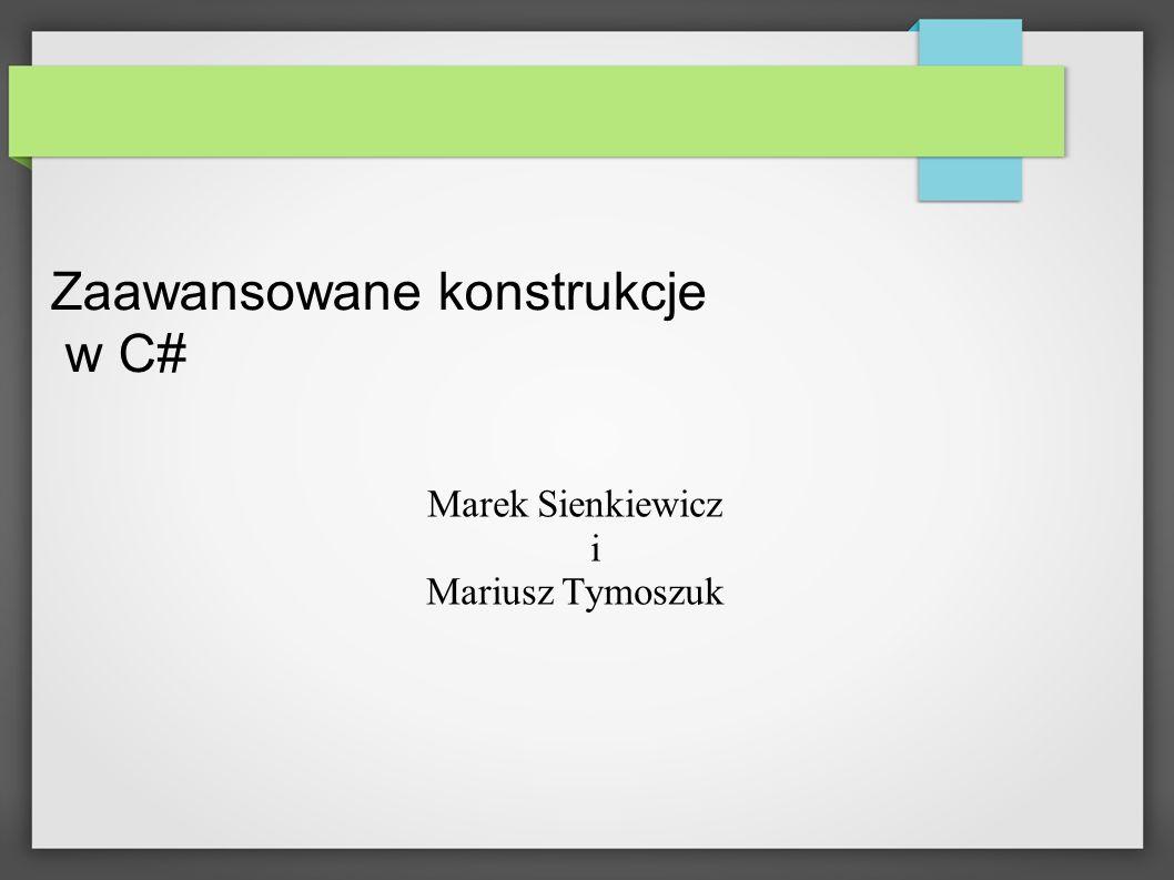 Zaawansowane konstrukcje w C# Marek Sienkiewicz i Mariusz Tymoszuk