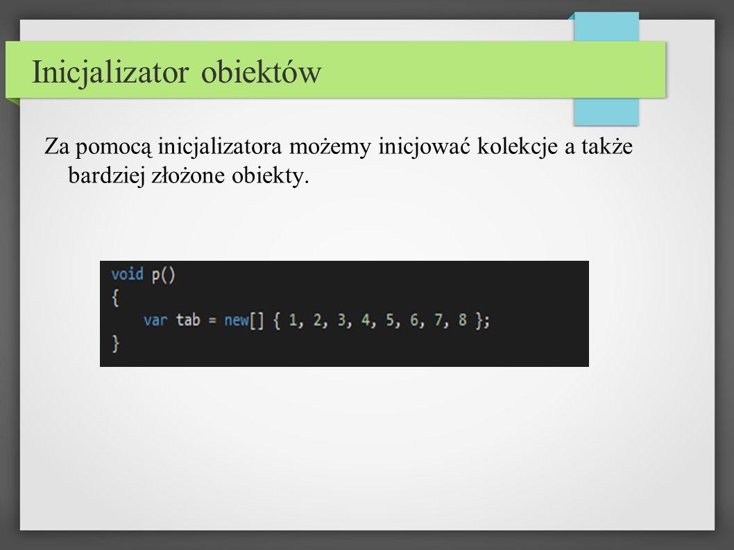 Inicjalizator obiektów Za pomocą inicjalizatora możemy inicjować kolekcje a także bardziej złożone obiekty.