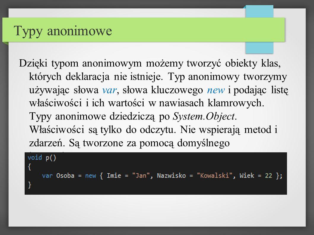 Typy anonimowe Dzięki typom anonimowym możemy tworzyć obiekty klas, których deklaracja nie istnieje.