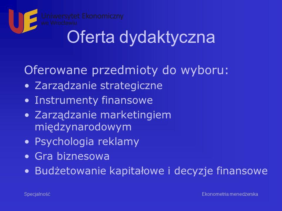 Oferta dydaktyczna Oferowane przedmioty do wyboru: Zarządzanie strategiczne Instrumenty finansowe Zarządzanie marketingiem międzynarodowym Psychologia reklamy Gra biznesowa Budżetowanie kapitałowe i decyzje finansowe Specjalność Ekonometria menedżerska