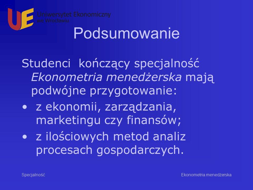Podsumowanie Studenci kończący specjalność Ekonometria menedżerska mają podwójne przygotowanie: z ekonomii, zarządzania, marketingu czy finansów; z ilościowych metod analiz procesach gospodarczych.