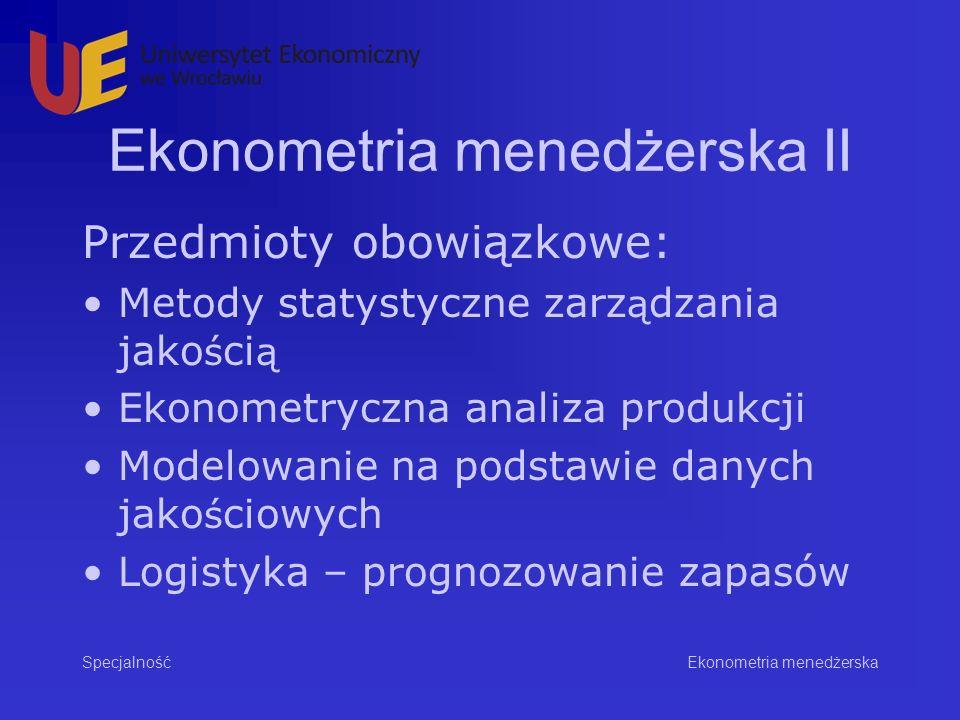 Ekonometria menedżerska II Przedmioty obowiązkowe: Metody statystyczne zarz ą dzania jako ś ci ą Ekonometryczna analiza produkcji Modelowanie na podstawie danych jako ś ciowych Logistyka – prognozowanie zapasów Specjalność Ekonometria menedżerska