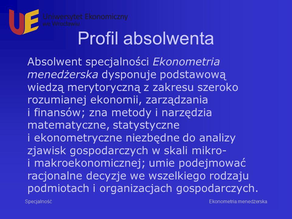 Profil absolwenta Specjalność Absolwent specjalności Ekonometria menedżerska dysponuje podstawową wiedzą merytoryczną z zakresu szeroko rozumianej ekonomii, zarządzania i finansów; zna metody i narzędzia matematyczne, statystyczne i ekonometryczne niezbędne do analizy zjawisk gospodarczych w skali mikro- i makroekonomicznej; umie podejmować racjonalne decyzje we wszelkiego rodzaju podmiotach i organizacjach gospodarczych.