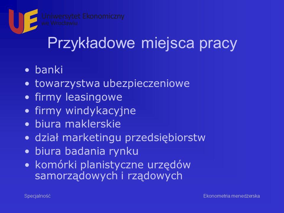 Przykładowe miejsca pracy banki towarzystwa ubezpieczeniowe firmy leasingowe firmy windykacyjne biura maklerskie dział marketingu przedsiębiorstw biura badania rynku komórki planistyczne urzędów samorządowych i rządowych Specjalność Ekonometria menedżerska
