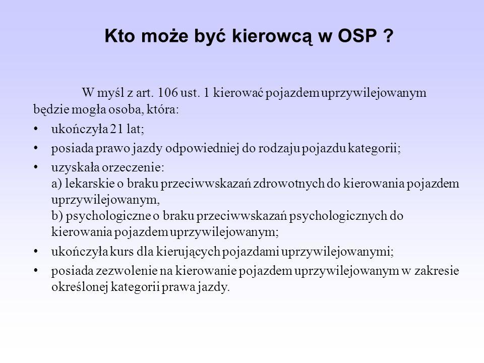 Kto może być kierowcą w OSP ? W myśl z art. 106 ust. 1 kierować pojazdem uprzywilejowanym będzie mogła osoba, która: ukończyła 21 lat; posiada prawo j