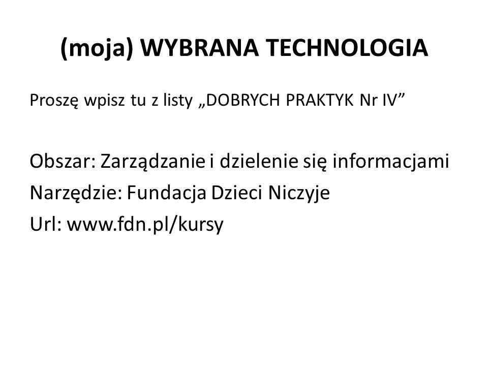 """(moja) WYBRANA TECHNOLOGIA Proszę wpisz tu z listy """"DOBRYCH PRAKTYK Nr IV Obszar: Zarządzanie i dzielenie się informacjami Narzędzie: Fundacja Dzieci Niczyje Url: www.fdn.pl/kursy"""