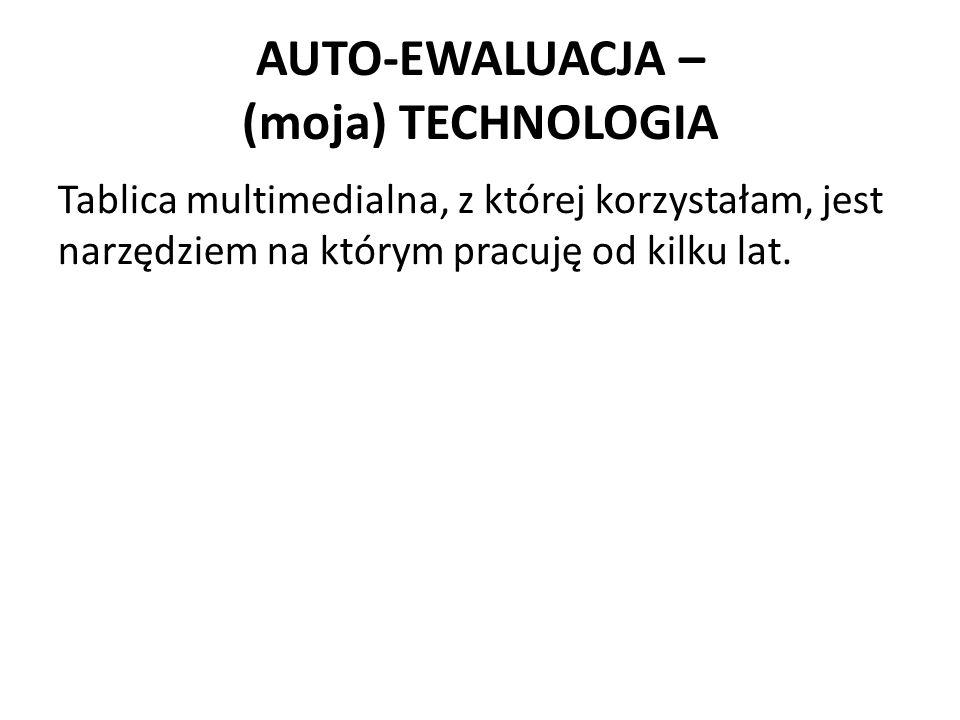 AUTO-EWALUACJA – (moja) TECHNOLOGIA Tablica multimedialna, z której korzystałam, jest narzędziem na którym pracuję od kilku lat.