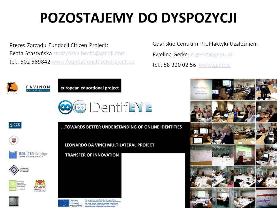 POZOSTAJEMY DO DYSPOZYCJI Prezes Zarządu Fundacji Citizen Project: Beata Staszyńska staszynska.beata@gmail.comstaszynska.beata@gmail.com tel.: 502 589842 www.foundationcitizenproject.euwww.foundationcitizenproject.eu Gdańskie Centrum Profilaktyki Uzależnień: Ewelina Gerke e.gerke@gcpu.ple.gerke@gcpu.pl tel.: 58 320 02 56 www.gcpu.plwww.gcpu.pl