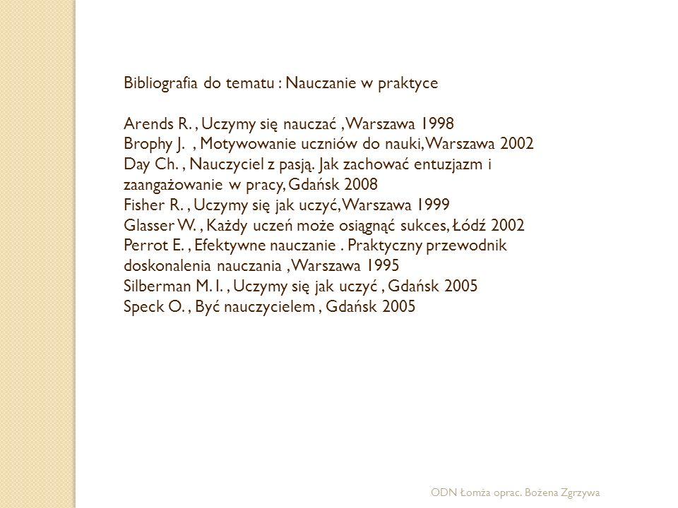 ODN Łomża oprac. Bożena Zgrzywa Bibliografia do tematu : Nauczanie w praktyce Arends R., Uczymy się nauczać, Warszawa 1998 Brophy J., Motywowanie uczn