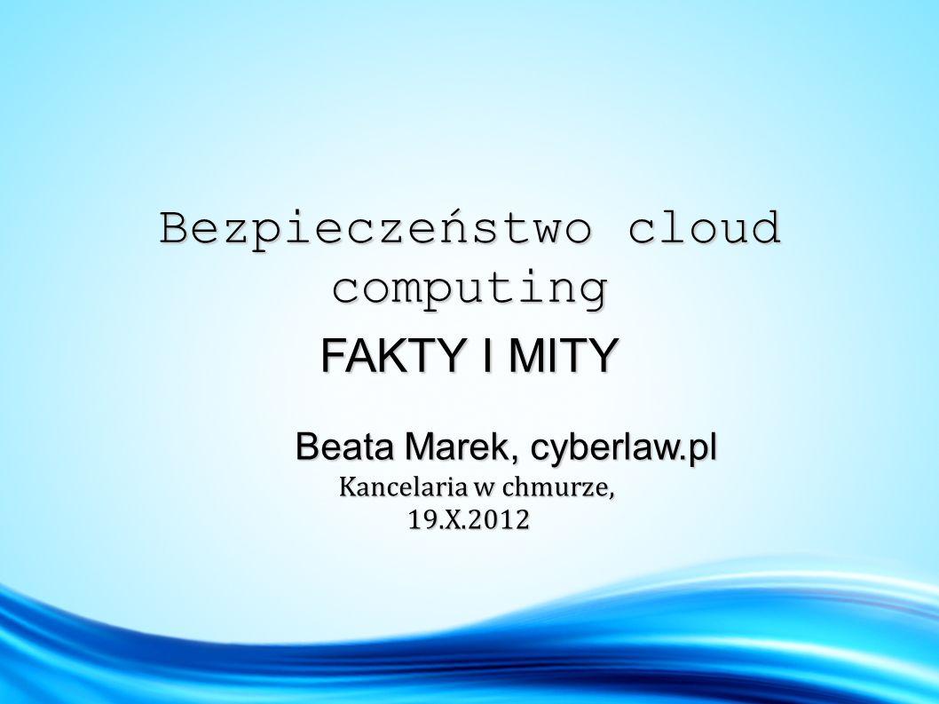Bezpieczeństwo cloud computing FAKTY I MITY Beata Marek, cyberlaw.pl Beata Marek, cyberlaw.pl Kancelaria w chmurze, Kancelaria w chmurze, 19.X.2012 19.X.2012