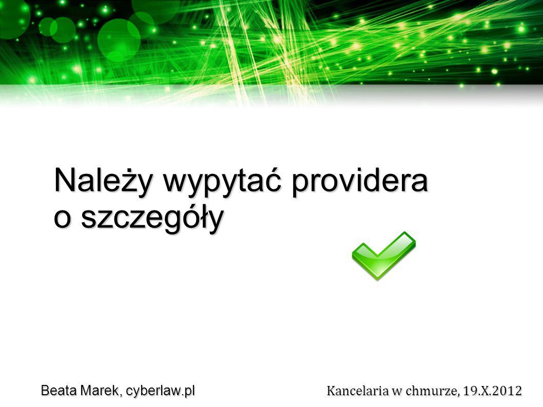 Beata Marek, cyberlaw.pl Kancelaria w chmurze, 19.X.2012 Beata Marek, cyberlaw.pl Kancelaria w chmurze, 19.X.2012 Należy wypytać providera o szczegóły
