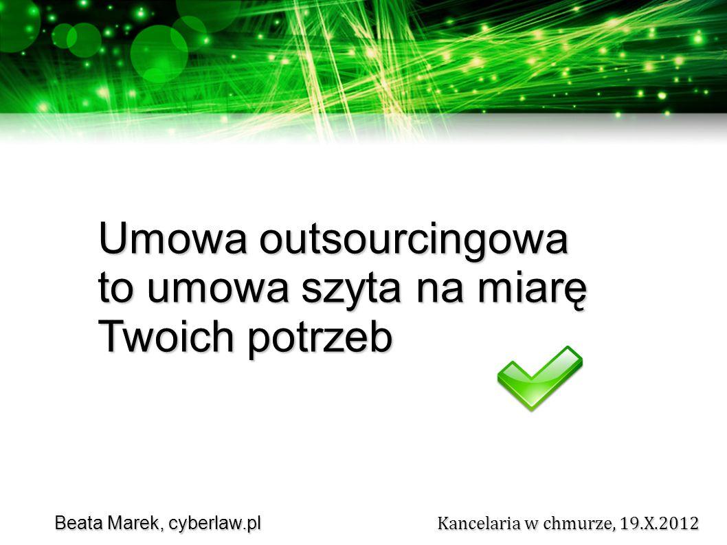 Beata Marek, cyberlaw.pl Kancelaria w chmurze, 19.X.2012 Beata Marek, cyberlaw.pl Kancelaria w chmurze, 19.X.2012 Umowa outsourcingowa to umowa szyta na miarę Twoich potrzeb