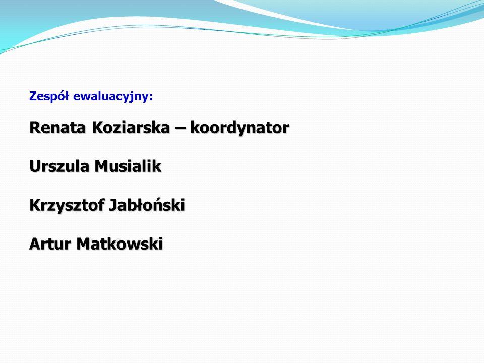 Zespół ewaluacyjny: Renata Koziarska – koordynator Urszula Musialik Krzysztof Jabłoński Artur Matkowski